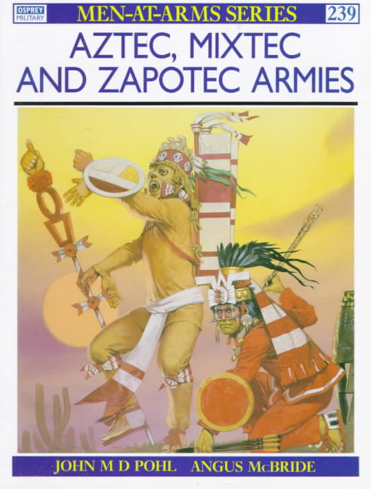 Aztec, Mixtec and Zapotec Armies By Pohl, John, M.D.